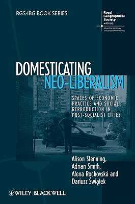 Domesticating Neo-Liberalism: Spaces of Economic Practice and Social Reproduction in Post-Socialist Cities - Stenning, Alison, and Smith, Adrian, Dr., and Rochovska, Alena