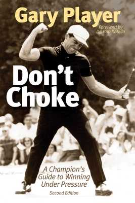 Don't Choke: A Champion's Guide to Winning Under Pressure - Player, Gary, and Rotella, Bob (Foreword by)