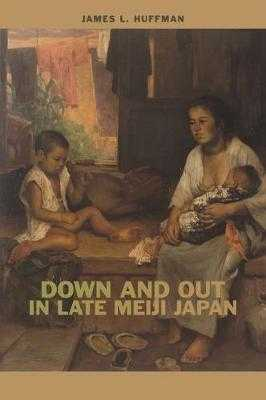 Down and Out in Late Meiji Japan - Huffman, James L