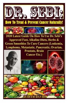 Dr. Sebi: How To Treat & Prevent Cancer Naturally!: 2020 Latest Guide On How To Use Dr. Sebi's Approved Fast, Alkaline Diets, Herbs & Green Smoothies To Cure Cancers (Leukemia, Lymphoma, Metastatic, Pancreatic, Ovarian, Prostate, Brain Cancer Etc.) - David, Judith