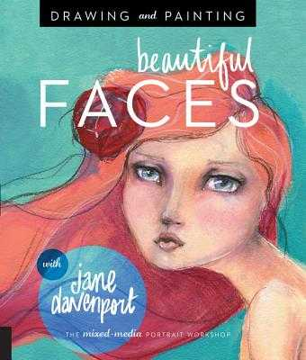 Drawing and Painting Beautiful Faces: A Mixed-Media Portrait Workshop - Davenport, Jane