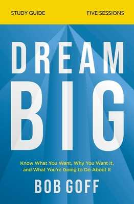 Dream Big Study Guide: Know What You Want, Why You Want It, and What You're Going to Do about It - Goff, Bob