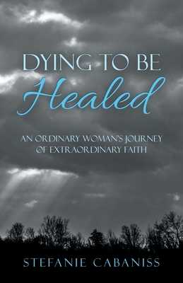 Dying to Be Healed: An Ordinary Woman's Journey of Extraordinary Faith - Cabaniss, Stefanie