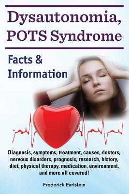 Dysautonomia, Pots Syndrome: Diagnosis, Symptoms, Treatment, Causes, Doctors, Nervous Disorders, Prognosis, Research, History, Diet, Physical Therapy, Medication, Environment, and More All Covered! Facts & Information. - Earlstein, Frederick