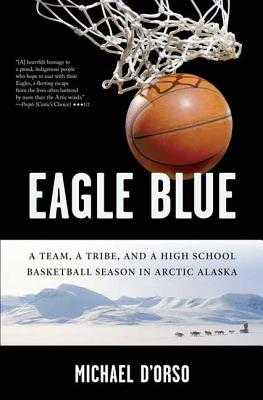 Eagle Blue: A Team, a Tribe, and a High School Basketball Season in Arctic Alaska - D'Orso, Michael