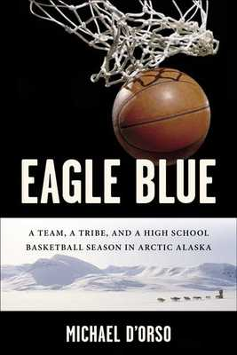 Eagle Blue: A Team, a Tribe, and a High School Basketball Team in Arctic Alaska - D'Orso, Michael