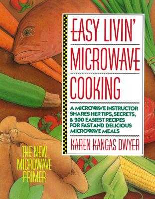 Easy Livin' Microwave Cooking: A Microwave Instructor Shares Tips, Secrets, & 200 Easiest Recipes for Fast and Delicious Microwave Meals - Dwyer, Karen K