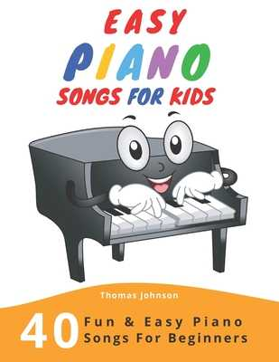Easy Piano Songs For Kids: 40 Fun & Easy Piano Songs For Beginners (Easy Piano Sheet Music With Letters For Beginners) - Johnson, Thomas