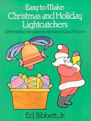 Easy-To-Make Christmas and Holiday Lightcatchers: With Full-Size Templates for 66 Stained Glass Projects - Sibbett, Ed