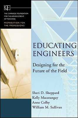 Educating Engineers: Designing for the Future of the Field - Sheppard, Sheri D, and Macatangay, Kelly, and Colby, Anne