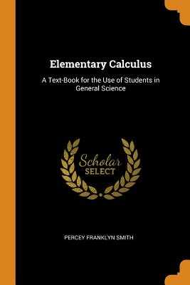 Elementary Calculus: A Text-Book for the Use of Students in General Science - Smith, Percey Franklyn