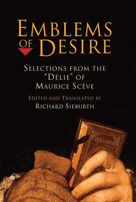 "Emblems of Desire: Selections from the ""delie"" of Maurice Sceve - Sieburth, Richard (Translated by)"