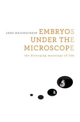 Embryos Under the Microscope: The Diverging Meanings of Life - Maienschein, Jane