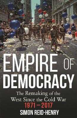 Empire of Democracy: The Remaking of the West since the Cold War, 1971-2017 - Reid-Henry, Simon