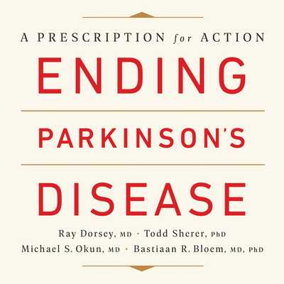 Ending Parkinson's Disease Lib/E: A Prescription for Action - Dorsey, Ray, and Sherer, Todd, and Okun, Michael S