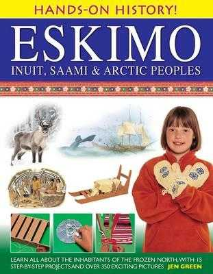 Eskimo: Inuit, Saami & Arctic Peoples: Learn All about the Inhabitants of the Frozen North, with 15 Step-By-Step Projects and Over 350 Exciting Pictures - Green, Jen, Dr., and Alexander, Cherry