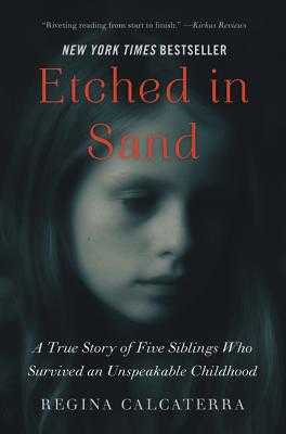 Etched in Sand: A True Story of Five Siblings Who Survived an Unspeakable Childhood - Calcaterra, Regina