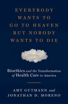 Everybody Wants to Go to Heaven But Nobody Wants to Die: Bioethics and the Transformation of Health Care in America - Gutmann, Amy, and Moreno, Jonathan D