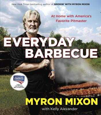 Everyday Barbecue: At Home with America's Favorite Pitmaster: A Cookbook - Mixon, Myron, and Alexander, Kelly