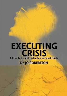 Executing Crisis: A C-Suite Crisis Leadership Survival Guide - Robertson, Jo