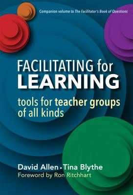 Facilitating for Learning: Tools for Teacher Groups of All Kinds - Allen, David, and Blythe, Tina, and Ritchhart, Ron (Foreword by)