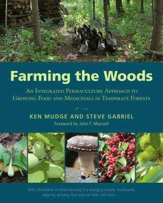 Farming the Woods: An Integrated Permaculture Approach to Growing Food and Medicinals in Temperate Forests - Mudge, Ken, and Gabriel, Steve, and Munsell, John (Foreword by)