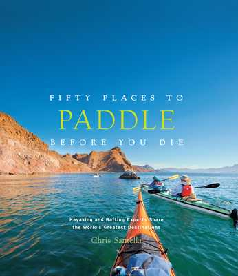 Fifty Places to Paddle Before You Die: Kayaking and Rafting Experts Share the World's Greatest Destinations - Santella, Chris