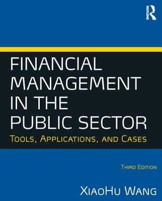 Financial Management in the Public Sector: Tools, Applications and Cases - Wang, XiaoHu