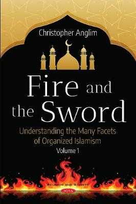 Fire and the Sword Volume 1: Understanding the Many Facets of Organized Islamism - Anglim, Christopher