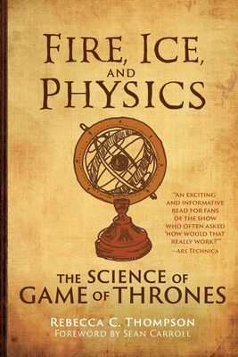 Fire, Ice, and Physics: The Science of Game of Thrones - Thompson, Rebecca C, and Carroll, Sean (Foreword by)