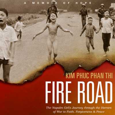 Fire Road: The Napalm Girl�s Journey Through the Horrors of War to Faith, Forgiveness, and Peace - Thi, Kim Phu Phan, and Zeller, Emily Woo (Narrator), and Wiersma, Ashley (Translated by)