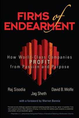 Firms of Endearment: How World-Class Companies Profit from Passion and Purpose - Sisodia, Rajendra S, PH.D., and Wolfe, David B, and Sheth, Jagdish N, Professor, Ph.D.