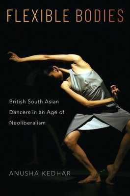 Flexible Bodies: British South Asian Dancers in an Age of Neoliberalism - Kedhar, Anusha