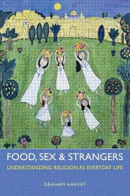 Food, Sex and Strangers: Understanding Religion as Everyday Life - Harvey, Graham