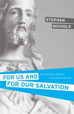For Us and for Our Salvation: The Doctrine of Christ in the Early Church - Nichols, Stephen J, Ph.D.