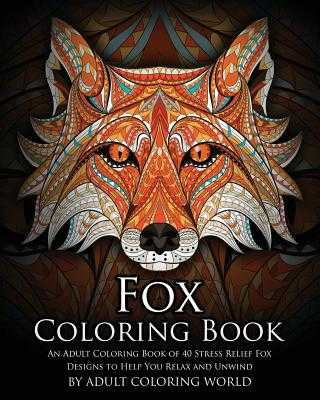 Fox Coloring Book: An Adult Coloring Book of 40 Stress Relief Fox Designs to Help You Relax and Unwind - World, Adult Coloring