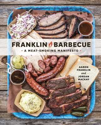 Franklin Barbecue: A Meat-Smoking Manifesto [a Cookbook] - Franklin, Aaron, and MacKay, Jordan