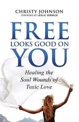 Free Looks Good on You: Healing the Soul Wounds of Toxic Love - Johnson, Christy, and Vernick, Leslie (Foreword by)