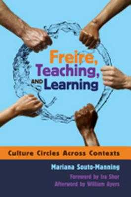 Freire, Teaching, and Learning: Culture Circles Across Contexts- Foreword by IRA Shor- Afterword by William Ayers - Souto-Manning, Mariana
