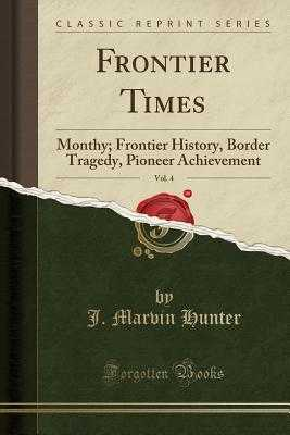 Frontier Times, Vol. 4: Monthy; Frontier History, Border Tragedy, Pioneer Achievement (Classic Reprint) - Hunter, J Marvin