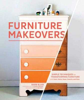 Furniture Makeovers: Simple Techniques for Transforming Furniture with Paint, Stains, Paper, Stencils, and More - Blair, Barb, and Greene, J Aaron (Photographer), and Becker, Holly (Foreword by)