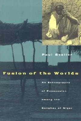 Fusion of the Worlds: An Ethnography of Possession Among the Songhay of Niger - Stoller, Paul