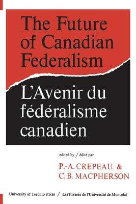 Future of Canadian Federalism - Crepeau, P-.A. (Editor), and Macpherson, C. B. (Editor)