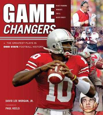 Game Changers: Ohio State: The Greatest Plays in Ohio State Football History - Morgan, David Lee, Jr., and Keels, Paul (Foreword by)