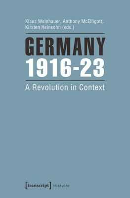 Germany 1916-23: A Revolution in Context - Weinhauer, Klaus (Editor), and McElligott, Anthony (Editor), and Heinsohn, Kirsten (Editor)