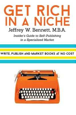 Get Rich in a Niche: The Insider's Guide to Self-Publishing in a Niche Market - Bennett, Jeffrey W