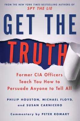 Get the Truth: Former CIA Officers Teach You How to Persuade Anyone to Tell All - Houston, Philip, and Floyd, Michael, and Carnicero, Susan