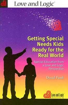 Getting Special Needs Kids Ready for the Real World: Special Education from a Love and Logic Perspective - Funk, David