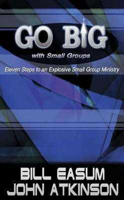 Go Big with Small Groups: Eleven Steps to an Explosive Small Group Ministry - Atkinson, John, and Easum, Bill