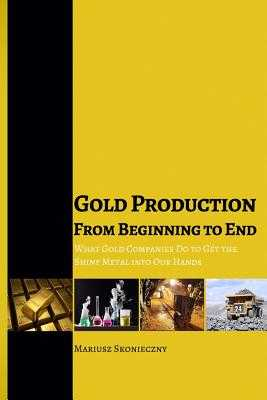 Gold Production from Beginning to End: What Gold Companies Do to Get the Shiny Metal into our Hands - Skonieczny, Mariusz